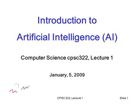 CPSC 322, Lecture 1Slide 1 Introduction to Artificial Intelligence (AI) Computer Science cpsc322, Lecture 1 January, 5, 2009.
