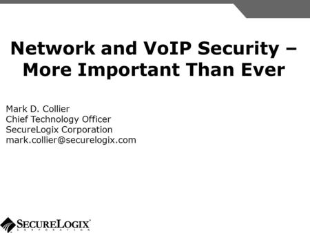 Network and VoIP Security – More Important Than Ever Mark D. Collier Chief Technology Officer SecureLogix Corporation