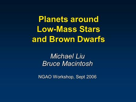 Planets around Low-Mass Stars and Brown Dwarfs Michael Liu Bruce Macintosh NGAO Workshop, Sept 2006.
