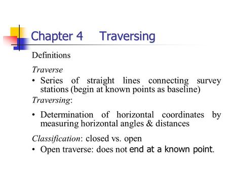 Chapter 4Traversing Definitions Traverse Series of straight lines connecting survey stations (begin at known points as baseline) Traversing: Determination.
