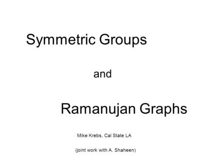 Symmetric Groups and Ramanujan Graphs Mike Krebs, Cal State LA (joint work with A. Shaheen)