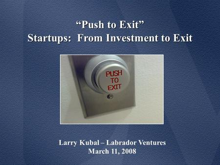 """Push to Exit"" Startups: From Investment to Exit Larry Kubal – Labrador Ventures March 11, 2008."