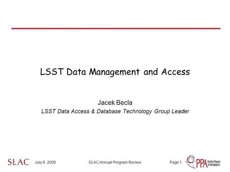 July 8, 2008SLAC Annual Program ReviewPage 1 LSST Data Management and Access Jacek Becla LSST Data Access & Database Technology Group Leader.