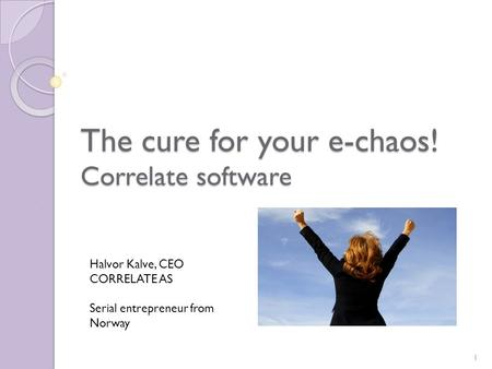The cure for your e-chaos! Correlate software Halvor Kalve, CEO CORRELATE AS Serial entrepreneur from Norway 1.