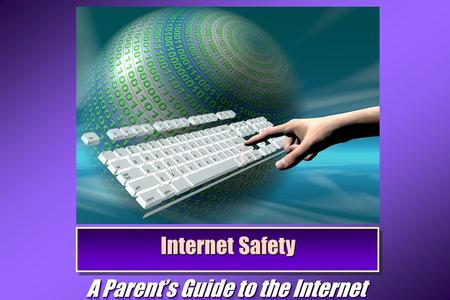 Internet Safety A Parent's Guide to the Internet.