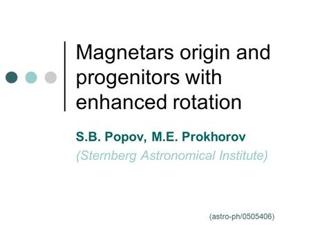 Magnetars origin and progenitors with enhanced rotation S.B. Popov, M.E. Prokhorov (Sternberg Astronomical Institute) (astro-ph/0505406)