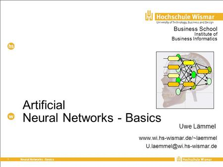 1 Neural Networks - Basics Artificial Neural Networks - Basics Uwe Lämmel Business School Institute of Business Informatics www.wi.hs-wismar.de/~laemmel.