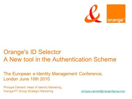 Orange's ID Selector A New tool in the Authentication Scheme The European e-Identity Management Conference, London June 10th 2010 Philippe ClémentHead.