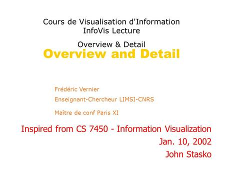 Overview and Detail Inspired from CS 7450 - Information Visualization Jan. 10, 2002 John Stasko Frédéric Vernier Enseignant-Chercheur LIMSI-CNRS Maître.