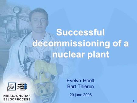 1 Successful decommissioning of a nuclear plant Evelyn Hooft Bart Thieren 20 june 2008.
