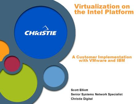 Virtualization on the Intel Platform Scott Elliott Senior Systems Network Specialist Christie Digital A Customer Implementation with VMware and IBM.