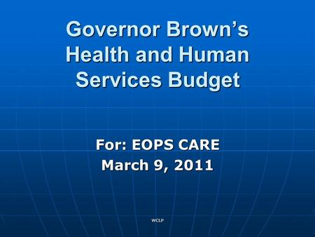 WCLP Governor Brown's Health and Human Services Budget For: EOPS CARE March 9, 2011.