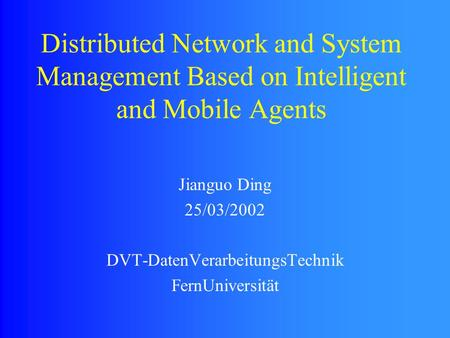 Distributed Network and System Management Based on Intelligent and Mobile Agents Jianguo Ding 25/03/2002 DVT-DatenVerarbeitungsTechnik FernUniversität.