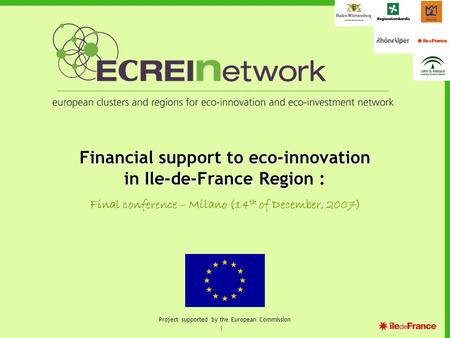1 Project supported by the European Commission Financial support to eco-innovation in Ile-de-France Region : Final conference – Milano (14 th of December,