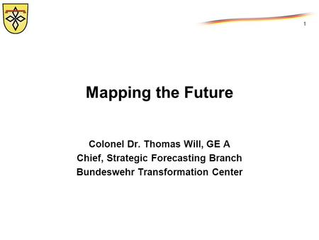 1 Mapping the Future Colonel Dr. Thomas Will, GE A Chief, Strategic Forecasting Branch Bundeswehr Transformation Center.