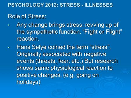 "PSYCHOLOGY 2012: STRESS - ILLNESSES Role of Stress: Any change brings stress: revving up of the sympathetic function. ""Fight or Flight"" reaction. Any change."