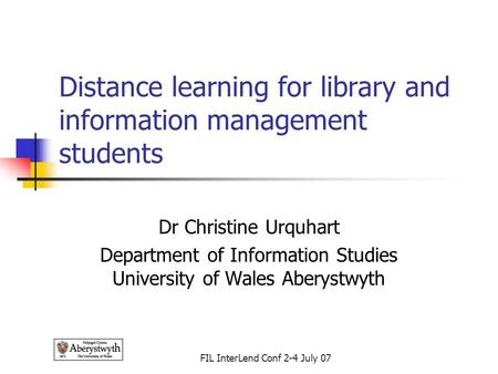 FIL InterLend Conf 2-4 July 07 Distance learning for library and information management students Dr Christine Urquhart Department of Information Studies.
