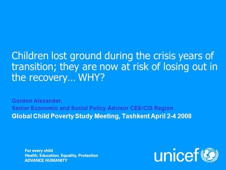 Children lost ground during the crisis years of transition; they are now at risk of losing out in the recovery… WHY? Gordon Alexander, Senior Economic.