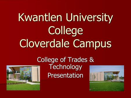 Kwantlen University College Cloverdale Campus College of Trades & Technology Presentation.