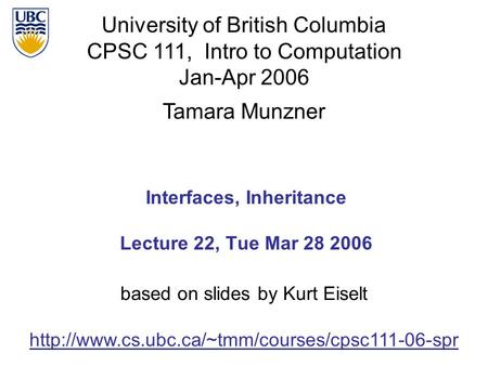 University of British Columbia CPSC 111, Intro to Computation Jan-Apr 2006 Tamara Munzner 1 Interfaces, Inheritance Lecture 22, Tue Mar 28 2006