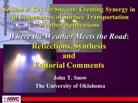 John T. Snow The University of Oklahoma Session 8: Keys to Success: Creating Synergy in All Components of Surface Transportation Weather Applications Where.