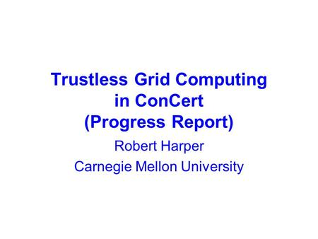 Trustless Grid Computing in ConCert (Progress Report) Robert Harper Carnegie Mellon University.