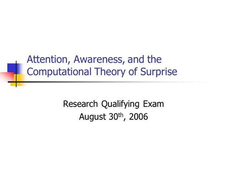 Attention, Awareness, and the Computational Theory of Surprise Research Qualifying Exam August 30 th, 2006.