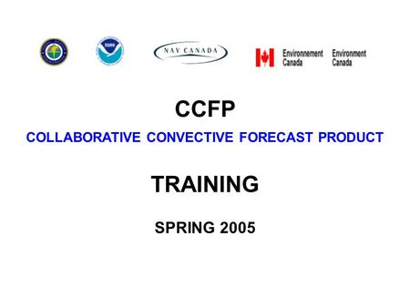 CCFP COLLABORATIVE CONVECTIVE FORECAST PRODUCT TRAINING SPRING 2005.