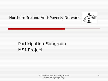 F. Dowds NIAPN MSI Prague 2004   1 Northern Ireland Anti-Poverty Network Participation Subgroup MSI Project.
