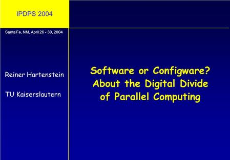 IPDPS 2004 Software or Configware? About the Digital Divide of Parallel Computing Reiner Hartenstein TU Kaiserslautern Santa Fe, NM, April 26 - 30, 2004.