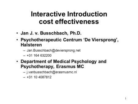 1 Interactive Introduction cost effectiveness Jan J. v. Busschbach, Ph.D. Psychotherapeutic Centrum 'De Viersprong', Halsteren