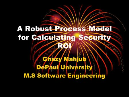 A Robust Process Model for Calculating Security ROI Ghazy Mahjub DePaul University M.S Software Engineering.