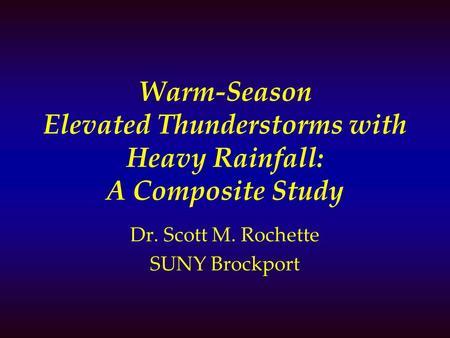 Warm-Season Elevated Thunderstorms with Heavy Rainfall: A Composite Study Dr. Scott M. Rochette SUNY Brockport.