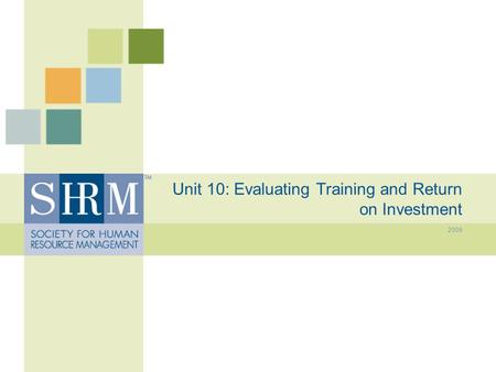 Unit 10: Evaluating Training and Return on Investment 2009.