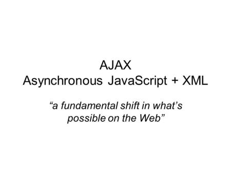 "AJAX Asynchronous JavaScript + XML ""a fundamental shift in what's possible on the Web"""