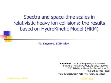 Nantes June 15, 2009 GDRE - 2009 Spectra and space-time scales in relativistic heavy ion collisions: the results based on HydroKinetic Model (HKM) Based.
