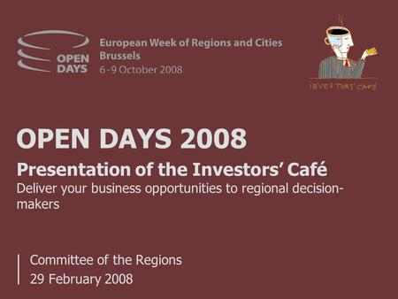 OPEN DAYS 2008 Committee of the Regions 29 February 2008 Presentation of the Investors' Café Deliver your business opportunities to regional decision-