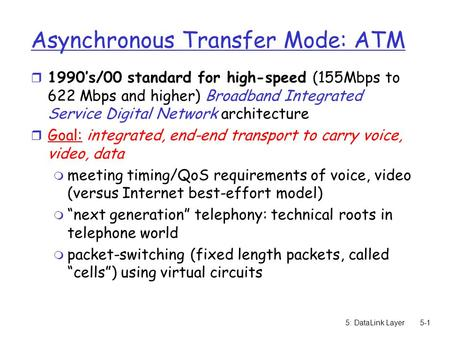 5: DataLink Layer5-1 Asynchronous Transfer Mode: ATM r 1990's/00 standard for high-speed (155Mbps to 622 Mbps and higher) Broadband Integrated Service.
