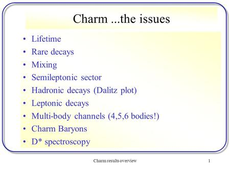 Charm results overview1 Charm...the issues Lifetime Rare decays Mixing Semileptonic sector Hadronic decays (Dalitz plot) Leptonic decays Multi-body channels.