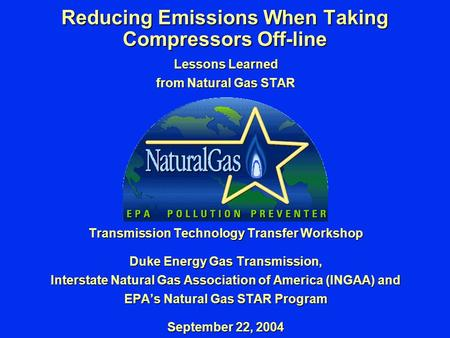 Reducing Emissions When Taking Compressors Off-line Lessons Learned from Natural Gas STAR Transmission Technology Transfer Workshop Duke Energy Gas Transmission,