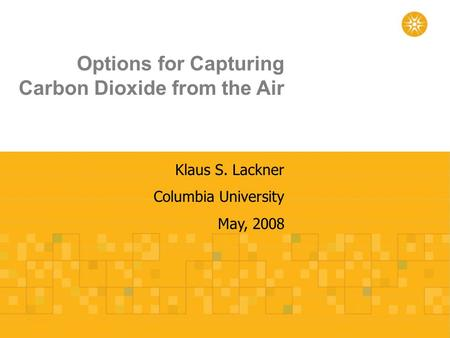 Options for Capturing Carbon Dioxide from the Air Klaus S. Lackner Columbia University May, 2008.