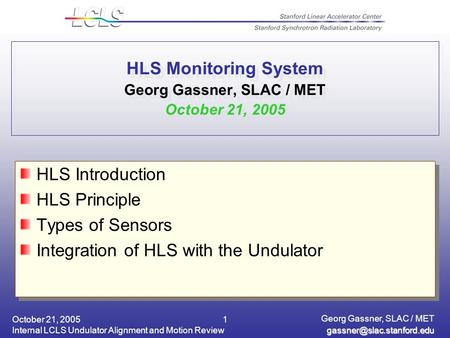 October 21, 2005 Internal LCLS Undulator Alignment and Motion Review Georg Gassner, SLAC / MET 1 HLS Monitoring System Georg.