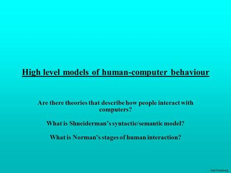 Saul Greenberg High level models of human-computer behaviour Are there theories that describe how people interact with computers? What is Shneiderman's.