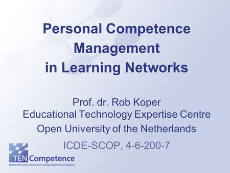Personal Competence Management in Learning Networks Prof. dr. Rob Koper Educational Technology Expertise Centre Open University of the Netherlands ICDE-SCOP,