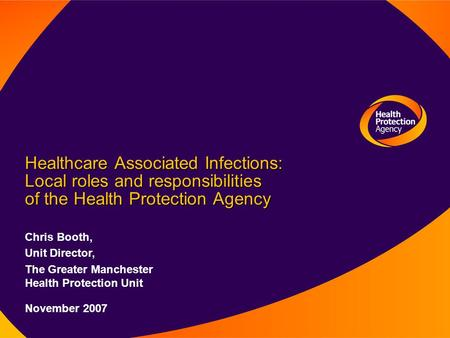 Healthcare Associated Infections: Local roles and responsibilities of the Health Protection Agency Chris Booth, Unit Director, The Greater Manchester Health.