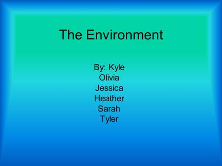 The Environment By: Kyle Olivia Jessica Heather Sarah Tyler.
