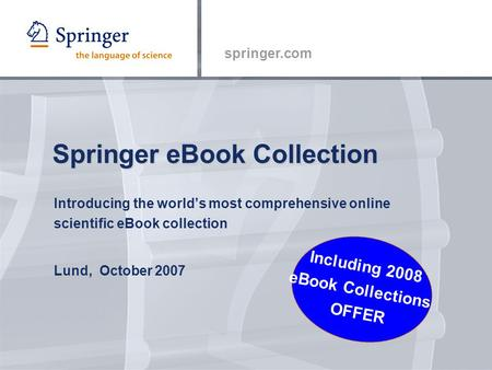 Springer.com Springer eBook Collection Introducing the world's most comprehensive online scientific eBook collection Lund, October 2007 Including 2008.