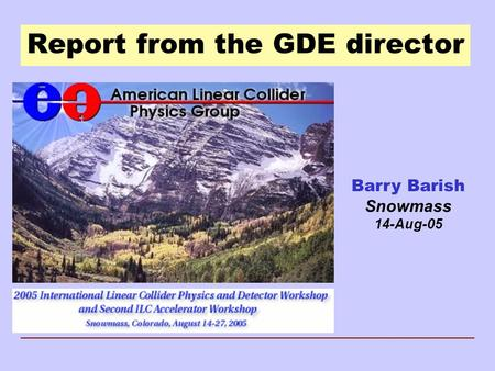Report from the GDE director Barry Barish Snowmass 14-Aug-05.