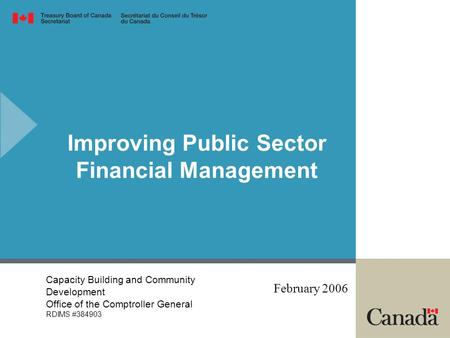 Improving Public Sector Financial Management February 2006 Capacity Building and Community Development Office of the Comptroller General RDIMS #384903.
