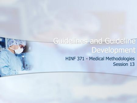 Guidelines and Guideline Development HINF 371 - Medical Methodologies Session 13.